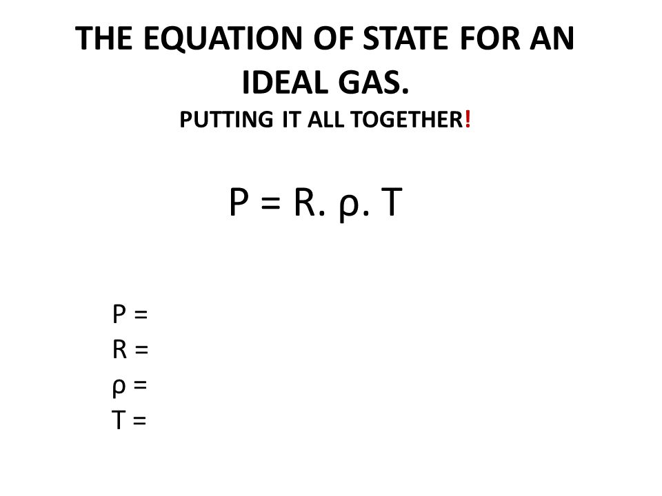 THE EQUATION OF STATE FOR AN IDEAL GAS. PUTTING IT ALL TOGETHER! P = R. ρ. T P = R = ρ = T =