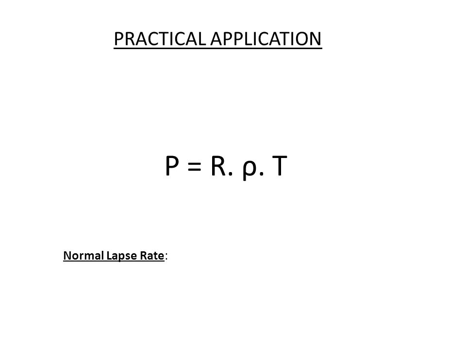 P = R. ρ. T PRACTICAL APPLICATION Normal Lapse Rate: