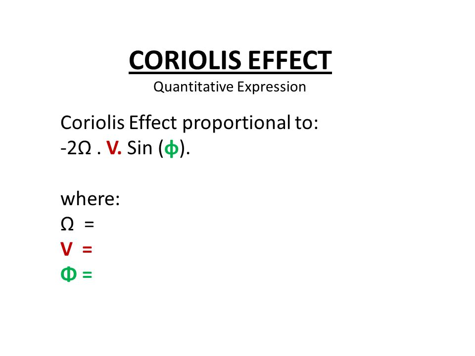 Coriolis Effect proportional to: -2Ω. V. Sin (φ). where: Ω = V = Φ = CORIOLIS EFFECT Quantitative Expression
