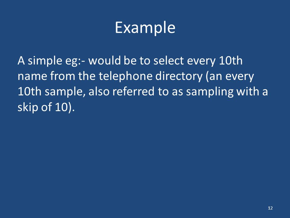 Example A simple eg:- would be to select every 10th name from the telephone directory (an every 10th sample, also referred to as sampling with a skip