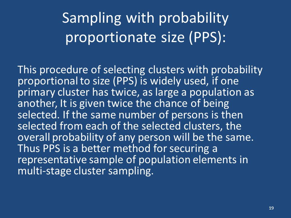Sampling with probability proportionate size (PPS): This procedure of selecting clusters with probability proportional to size (PPS) is widely used, i