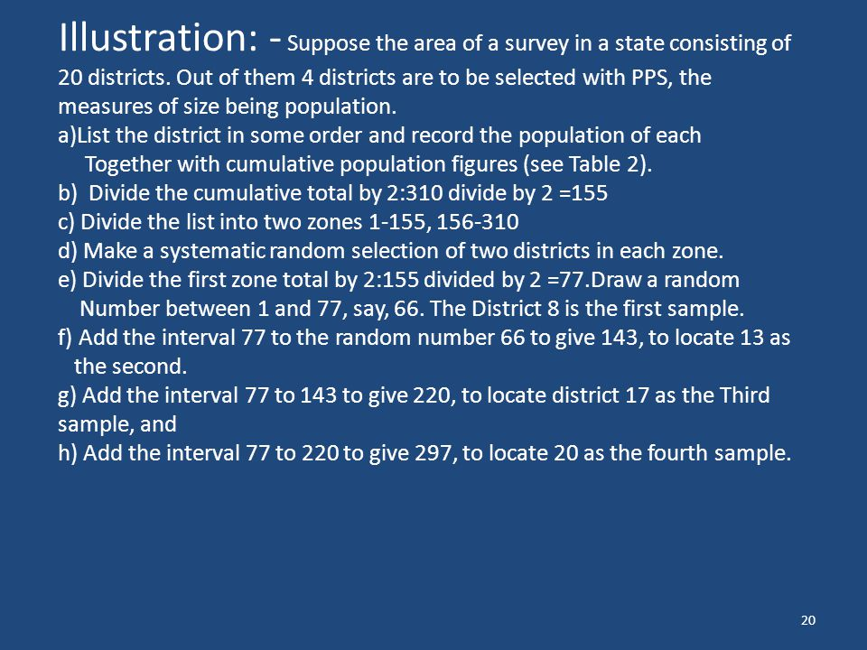 20 Illustration: - Suppose the area of a survey in a state consisting of 20 districts. Out of them 4 districts are to be selected with PPS, the measur