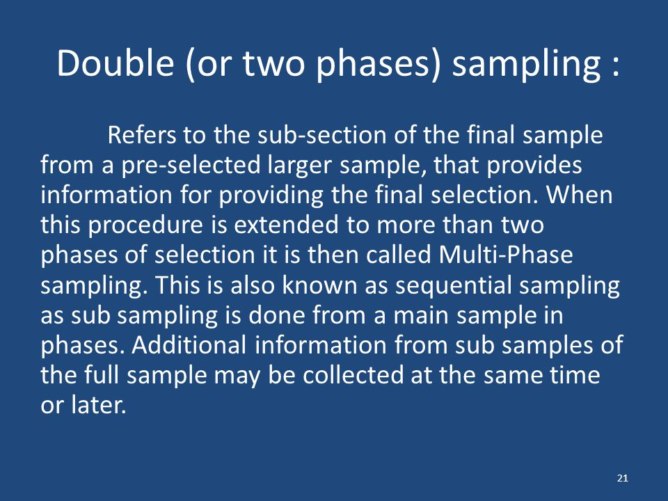 Double (or two phases) sampling : Refers to the sub-section of the final sample from a pre-selected larger sample, that provides information for provi