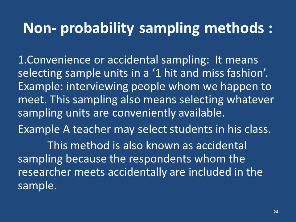 Non- probability sampling methods : 1.Convenience or accidental sampling: It means selecting sample units in a '1 hit and miss fashion'. Example: inte