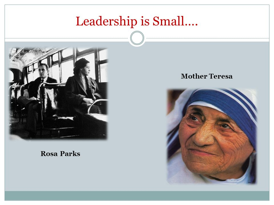 Leadership is Small…. Rosa Parks Mother Teresa