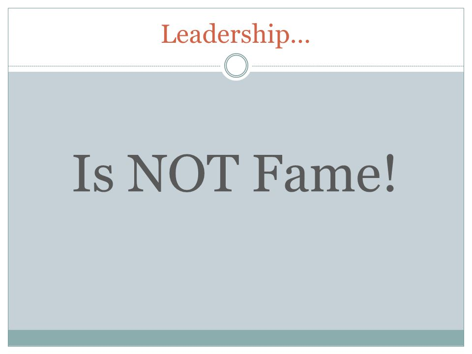 Leadership… Is NOT Fame!