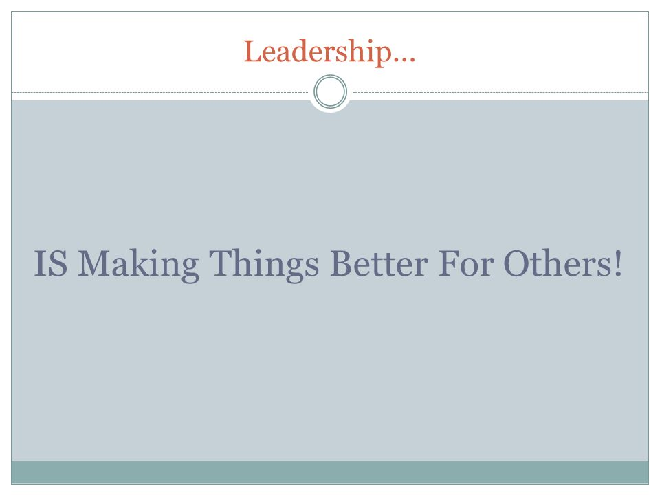 Leadership… IS Making Things Better For Others!