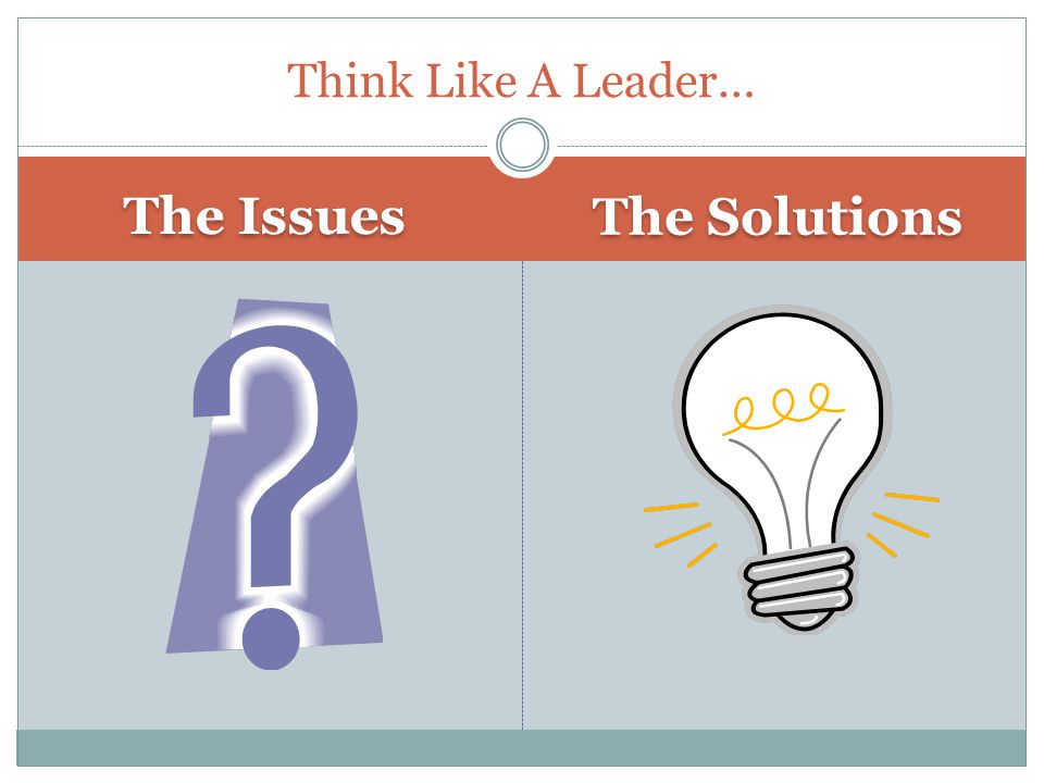 The Issues The Solutions Think Like A Leader…