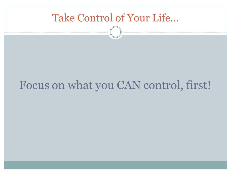 Take Control of Your Life… Focus on what you CAN control, first!
