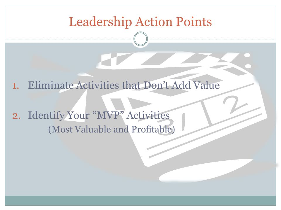 Leadership Action Points 1.Eliminate Activities that Don't Add Value 2.Identify Your MVP Activities (Most Valuable and Profitable)