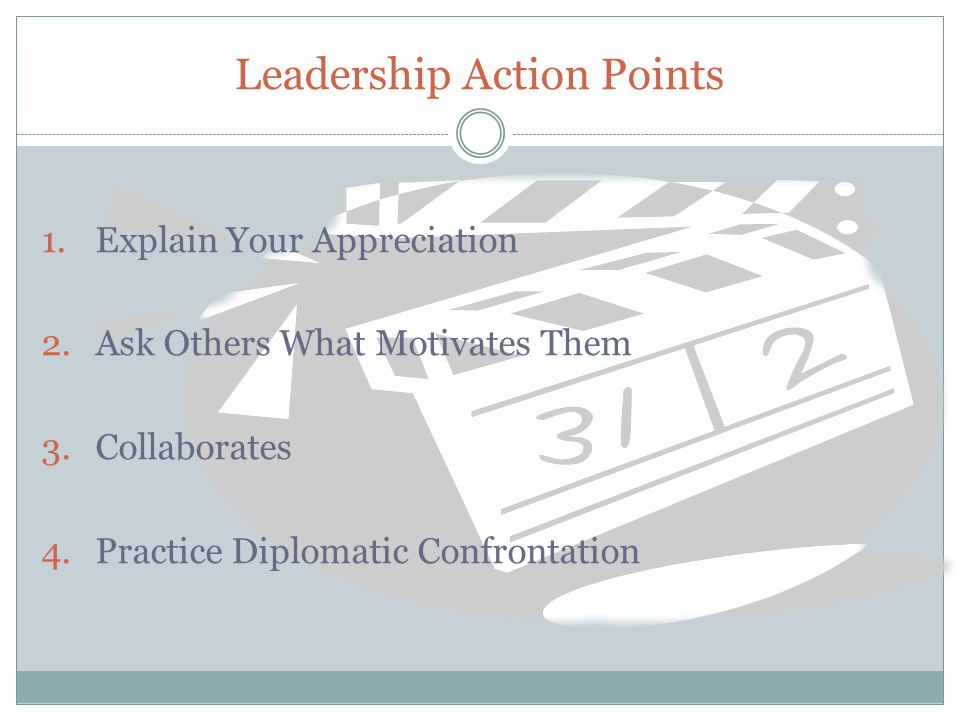 Leadership Action Points 1.Explain Your Appreciation 2.Ask Others What Motivates Them 3.Collaborates 4.Practice Diplomatic Confrontation