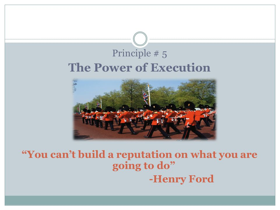 Principle # 5 The Power of Execution You can't build a reputation on what you are going to do -Henry Ford