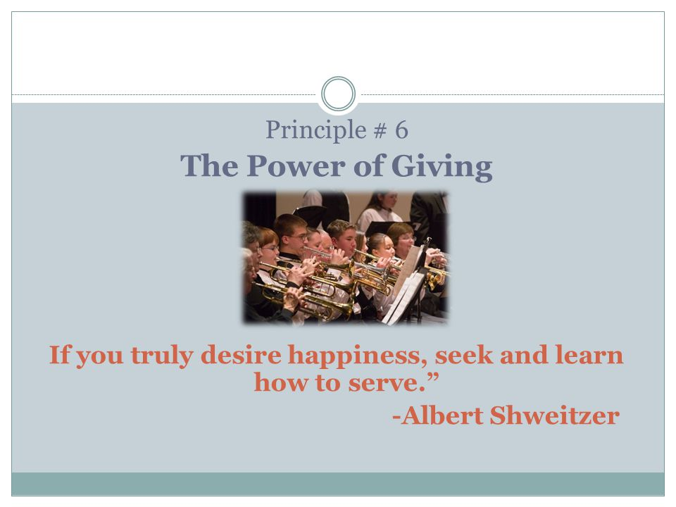 Principle # 6 The Power of Giving If you truly desire happiness, seek and learn how to serve. -Albert Shweitzer
