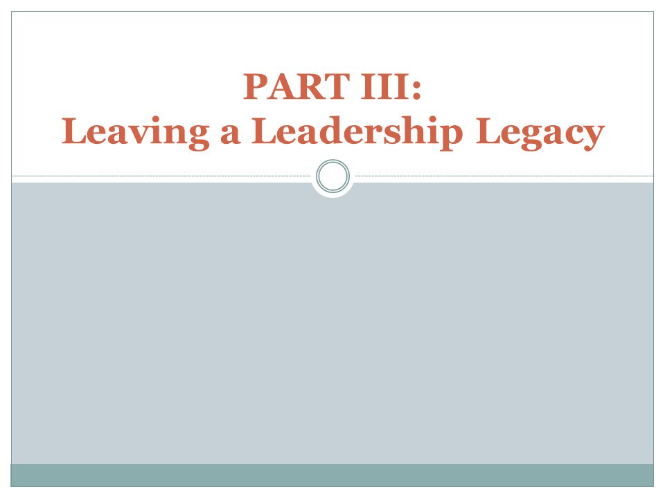 PART III: Leaving a Leadership Legacy