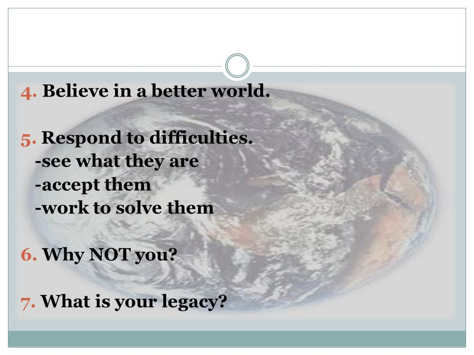 4. Believe in a better world. 5. Respond to difficulties.