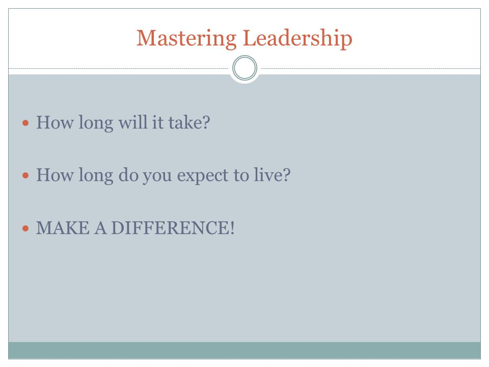 Mastering Leadership How long will it take How long do you expect to live MAKE A DIFFERENCE!