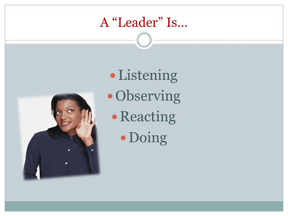 A Leader Is… Listening Observing Reacting Doing