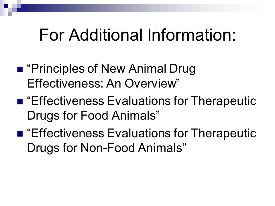For Additional Information: Principles of New Animal Drug Effectiveness: An Overview Effectiveness Evaluations for Therapeutic Drugs for Food Animals Effectiveness Evaluations for Therapeutic Drugs for Non-Food Animals