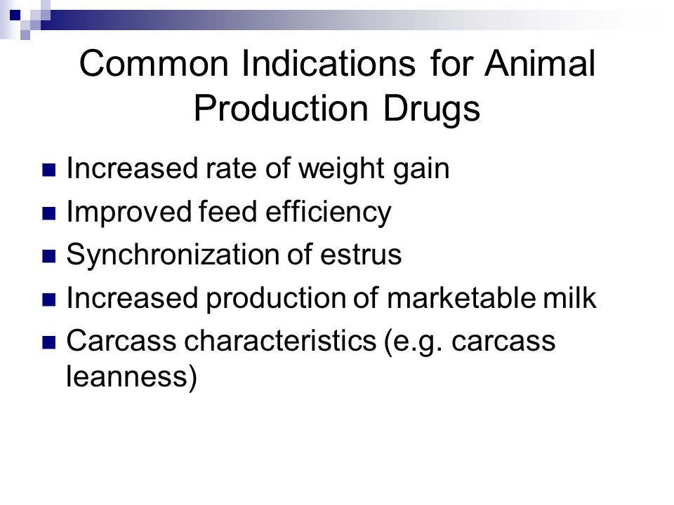 Common Indications for Animal Production Drugs Increased rate of weight gain Improved feed efficiency Synchronization of estrus Increased production of marketable milk Carcass characteristics (e.g.