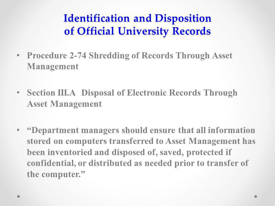 Identification and Disposition of Official University Records Procedure 2-74 Shredding of Records Through Asset Management Section III.A Disposal of Electronic Records Through Asset Management Department managers should ensure that all information stored on computers transferred to Asset Management has been inventoried and disposed of, saved, protected if confidential, or distributed as needed prior to transfer of the computer.