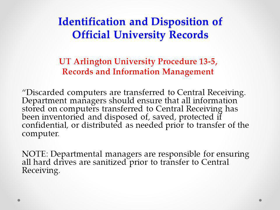 Identification and Disposition of Official University Records UT Arlington University Procedure 13-5, Records and Information Management Discarded computers are transferred to Central Receiving.