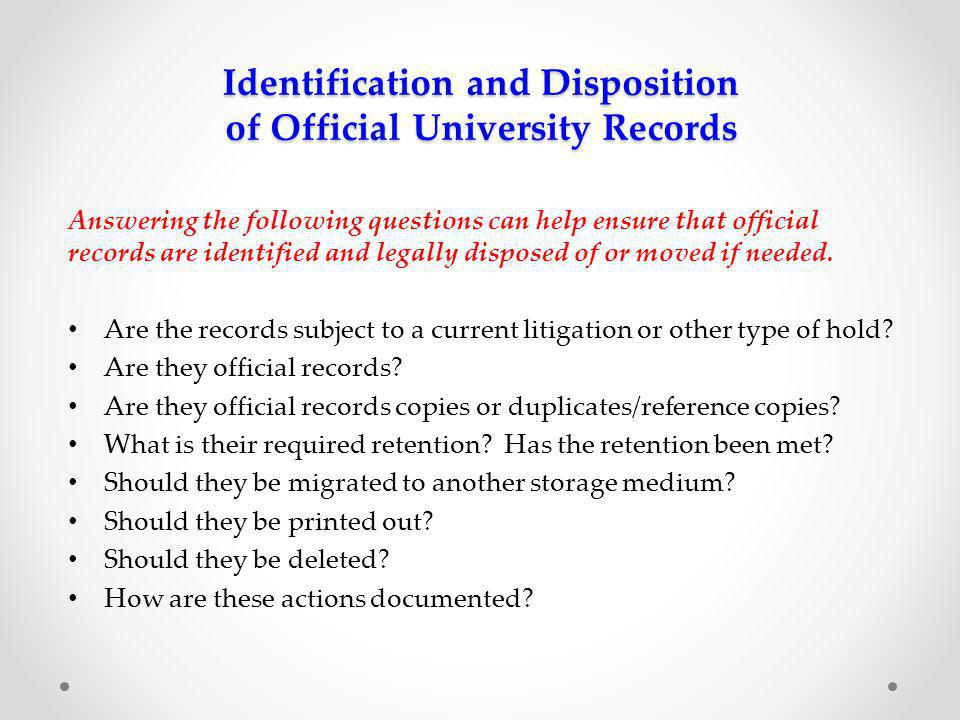 Identification and Disposition of Official University Records Answering the following questions can help ensure that official records are identified and legally disposed of or moved if needed.