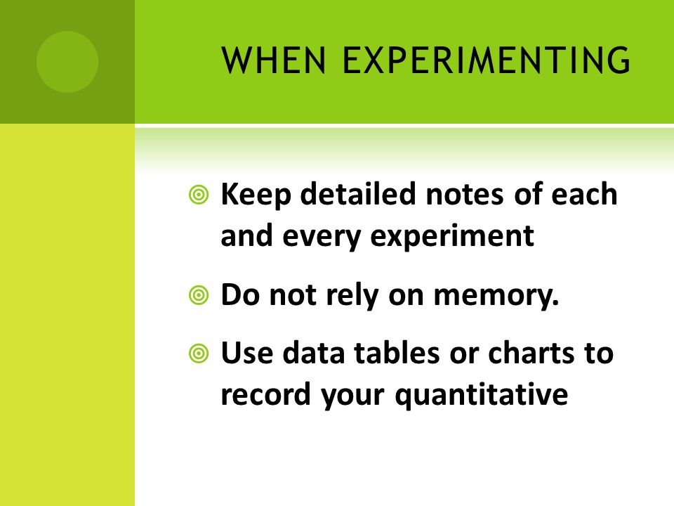 WHEN EXPERIMENTING  Keep detailed notes of each and every experiment  Do not rely on memory.