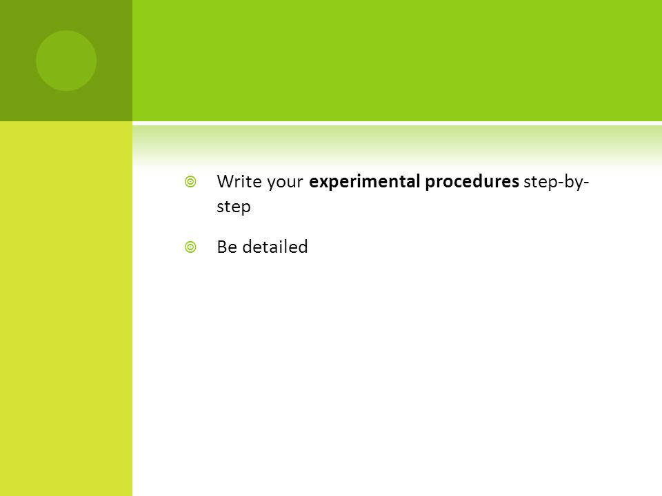  Write your experimental procedures step-by- step  Be detailed