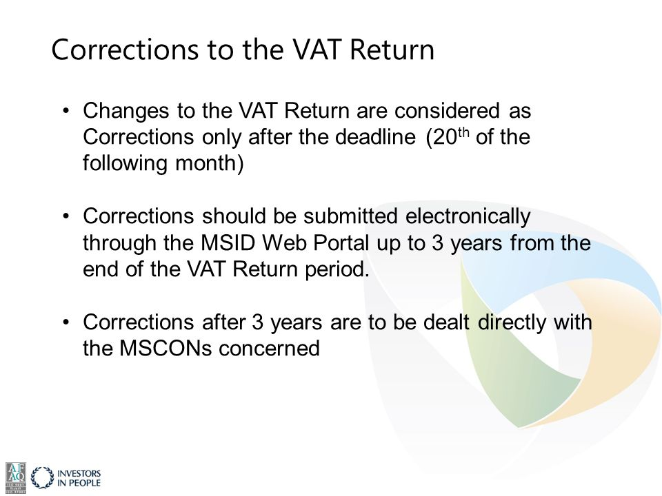 Corrections to the VAT Return Changes to the VAT Return are considered as Corrections only after the deadline (20 th of the following month) Corrections should be submitted electronically through the MSID Web Portal up to 3 years from the end of the VAT Return period.