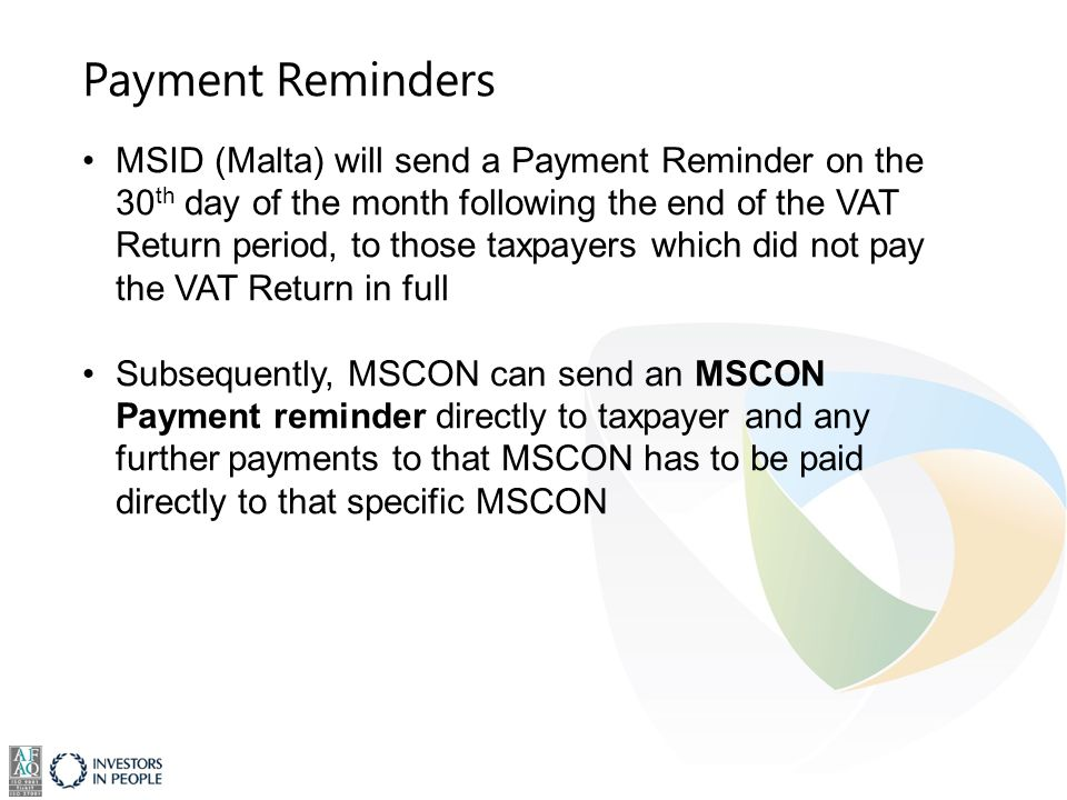 Payment Reminders MSID (Malta) will send a Payment Reminder on the 30 th day of the month following the end of the VAT Return period, to those taxpayers which did not pay the VAT Return in full Subsequently, MSCON can send an MSCON Payment reminder directly to taxpayer and any further payments to that MSCON has to be paid directly to that specific MSCON