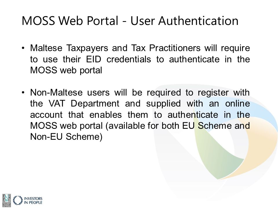 Maltese Taxpayers and Tax Practitioners will require to use their EID credentials to authenticate in the MOSS web portal Non-Maltese users will be required to register with the VAT Department and supplied with an online account that enables them to authenticate in the MOSS web portal (available for both EU Scheme and Non-EU Scheme) MOSS Web Portal - User Authentication
