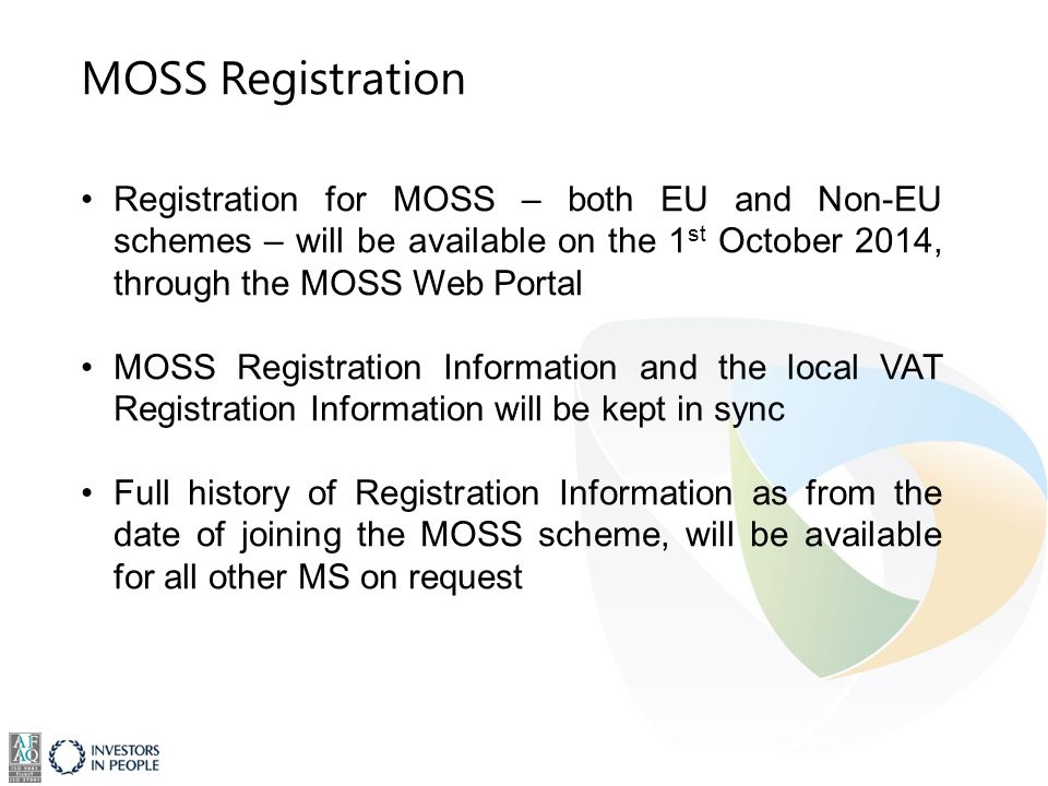 MOSS Registration Registration for MOSS – both EU and Non-EU schemes – will be available on the 1 st October 2014, through the MOSS Web Portal MOSS Registration Information and the local VAT Registration Information will be kept in sync Full history of Registration Information as from the date of joining the MOSS scheme, will be available for all other MS on request
