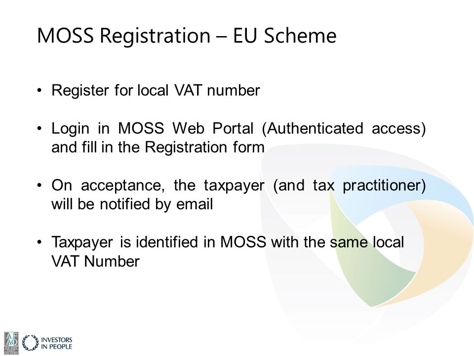 MOSS Registration – EU Scheme Register for local VAT number Login in MOSS Web Portal (Authenticated access) and fill in the Registration form On acceptance, the taxpayer (and tax practitioner) will be notified by email Taxpayer is identified in MOSS with the same local VAT Number
