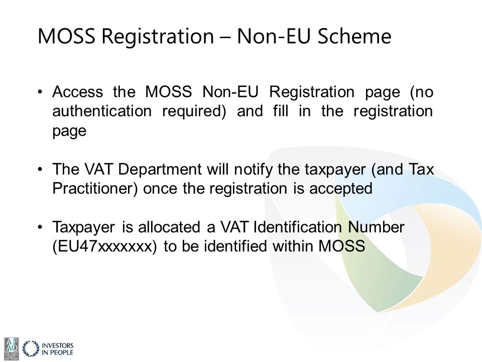 MOSS Registration – Non-EU Scheme Access the MOSS Non-EU Registration page (no authentication required) and fill in the registration page The VAT Department will notify the taxpayer (and Tax Practitioner) once the registration is accepted Taxpayer is allocated a VAT Identification Number (EU47xxxxxxx) to be identified within MOSS