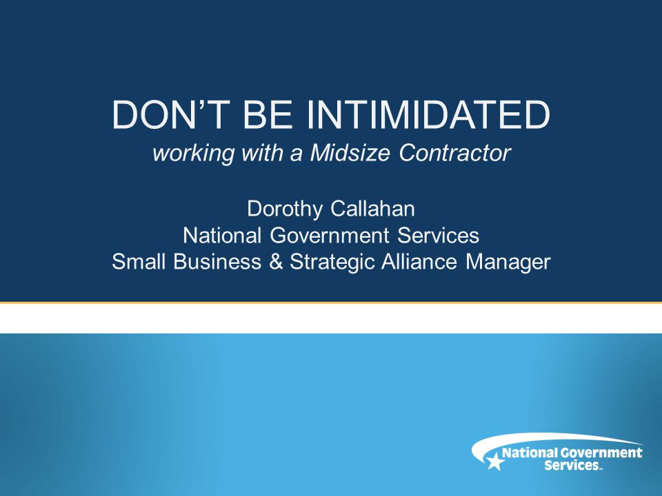 DON'T BE INTIMIDATED working with a Midsize Contractor Dorothy Callahan National Government Services Small Business & Strategic Alliance Manager