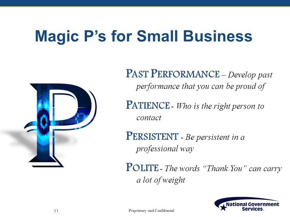 Proprietary and Confidential Magic P's for Small Business 11 P AST P ERFORMANCE – Develop past performance that you can be proud of P ATIENCE - Who is the right person to contact P ERSISTENT - Be persistent in a professional way P OLITE - The words Thank You can carry a lot of weight