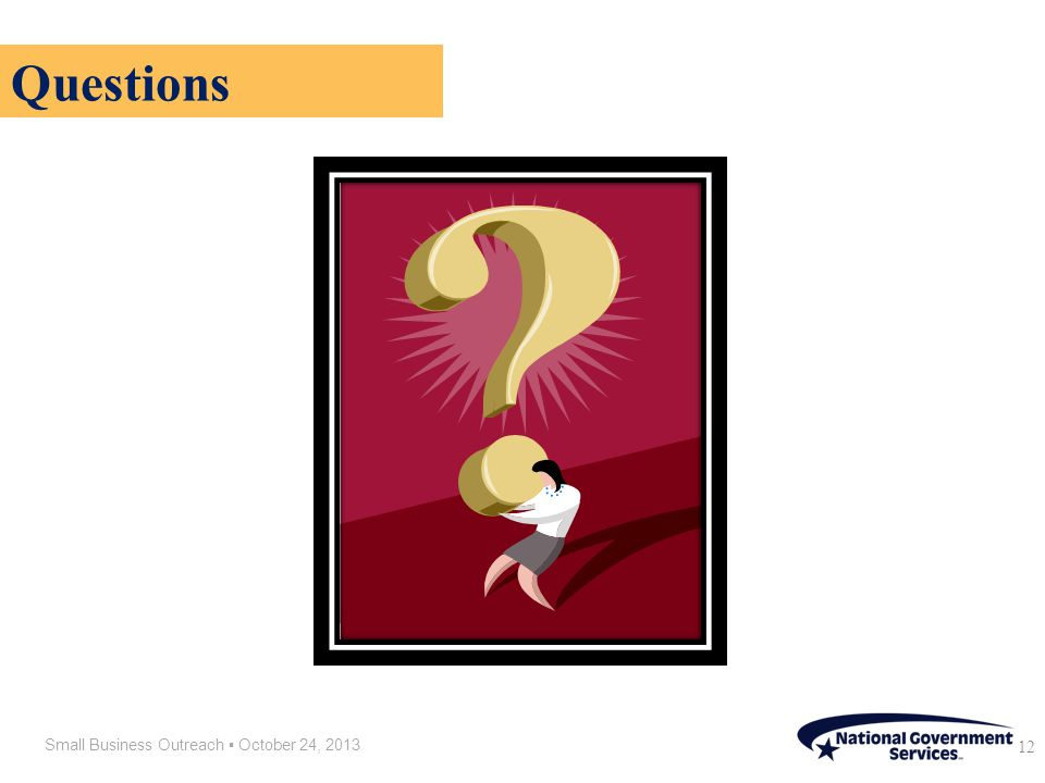 Small Business Outreach ▪ October 24, 2013 12 Questions