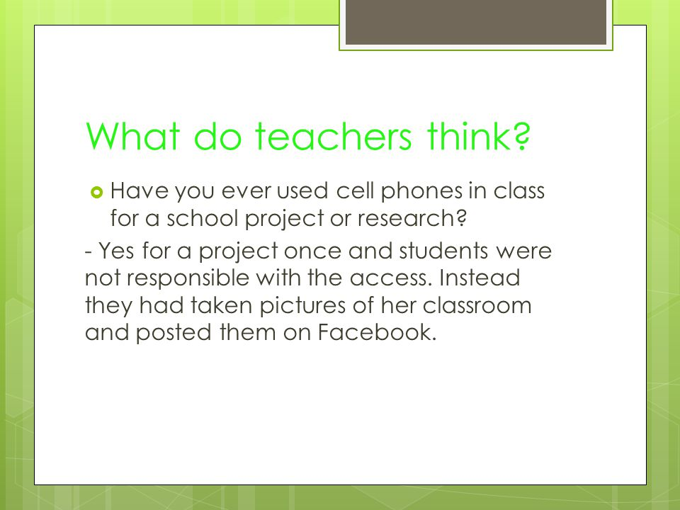 What do teachers think.  Have you ever used cell phones in class for a school project or research.