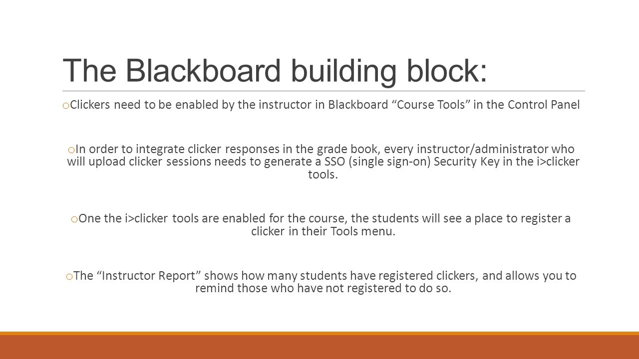 "The Blackboard building block: o Clickers need to be enabled by the instructor in Blackboard ""Course Tools"" in the Control Panel o In order to integra"