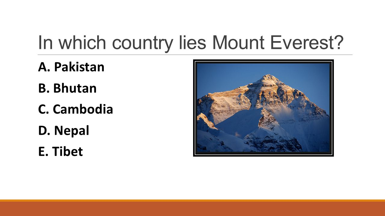 In which country lies Mount Everest? A. Pakistan B. Bhutan C. Cambodia D. Nepal E. Tibet Show answer