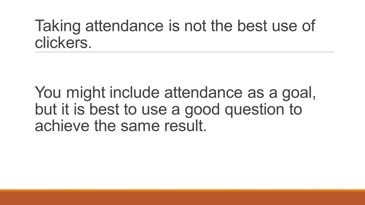 Taking attendance is not the best use of clickers. You might include attendance as a goal, but it is best to use a good question to achieve the same r