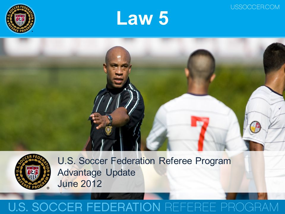 Law 5 U.S. Soccer Federation Referee Program Advantage Update June 2012
