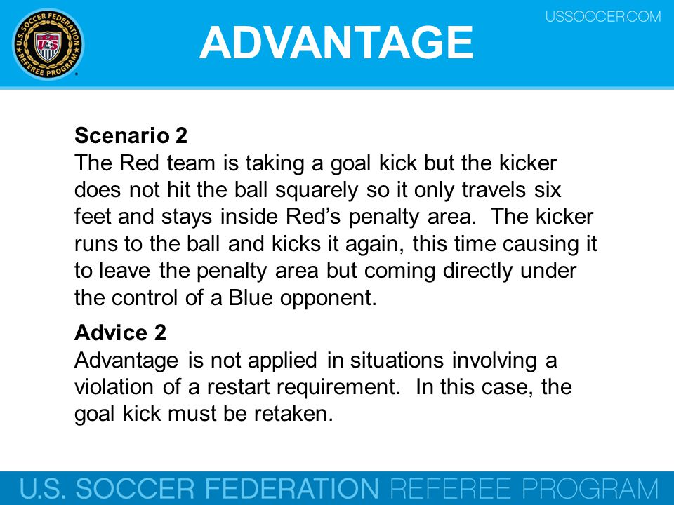 ADVANTAGE Scenario 2 The Red team is taking a goal kick but the kicker does not hit the ball squarely so it only travels six feet and stays inside Red's penalty area.