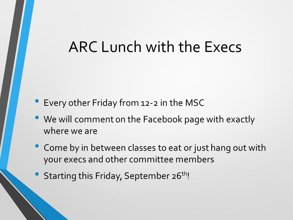 ARC Lunch with the Execs Every other Friday from 12-2 in the MSC We will comment on the Facebook page with exactly where we are Come by in between cla