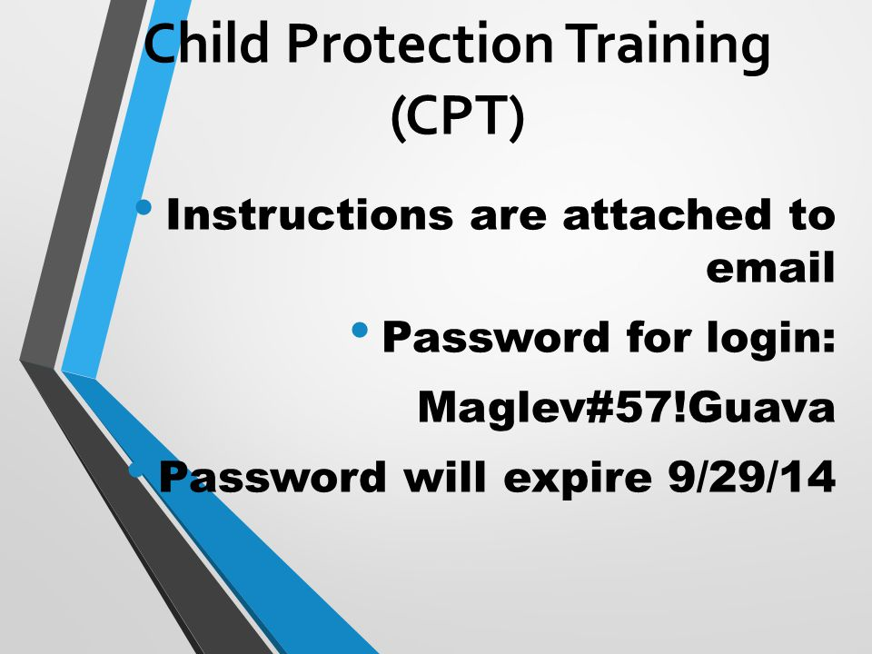 Instructions are attached to email Password for login: Maglev#57!Guava Password will expire 9/29/14 Child Protection Training (CPT)