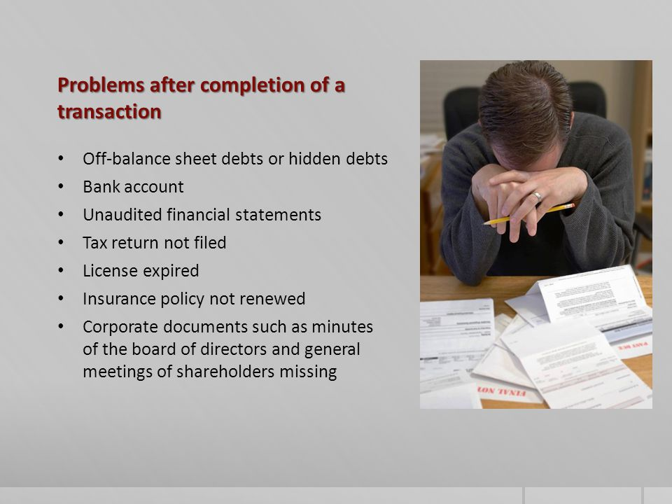 Problems after completion of a transaction Off-balance sheet debts or hidden debts Bank account Unaudited financial statements Tax return not filed License expired Insurance policy not renewed Corporate documents such as minutes of the board of directors and general meetings of shareholders missing