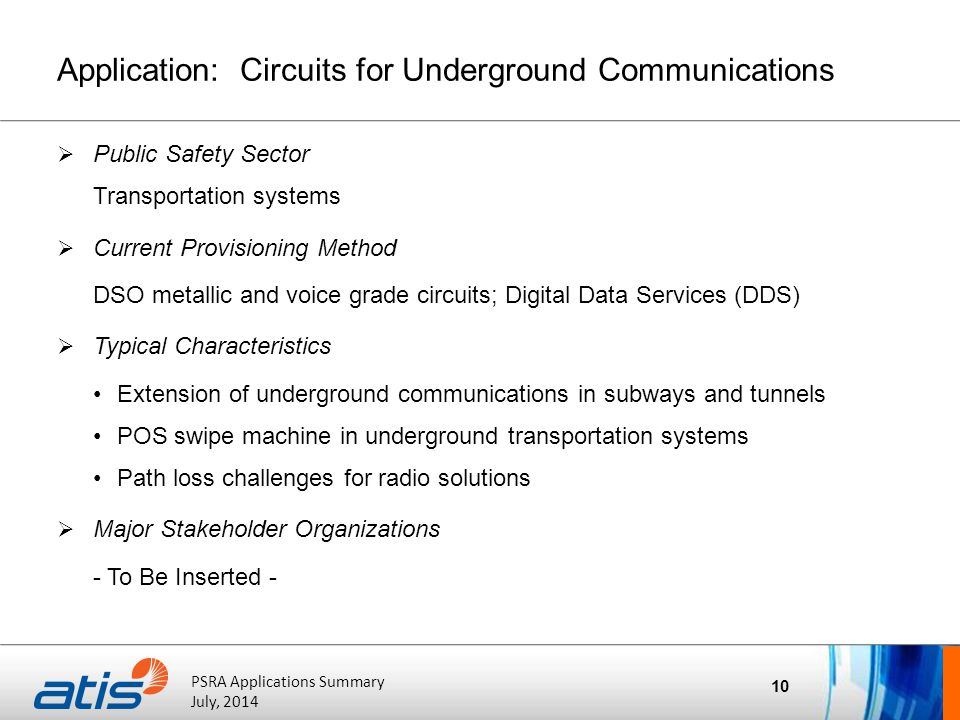 ATIS Board of Directors' Meeting October 20, 2011 PSRA Applications Summary July, 2014 Application: Circuits for Underground Communications  Public Safety Sector Transportation systems  Current Provisioning Method DSO metallic and voice grade circuits; Digital Data Services (DDS)  Typical Characteristics Extension of underground communications in subways and tunnels POS swipe machine in underground transportation systems Path loss challenges for radio solutions  Major Stakeholder Organizations - To Be Inserted - 10