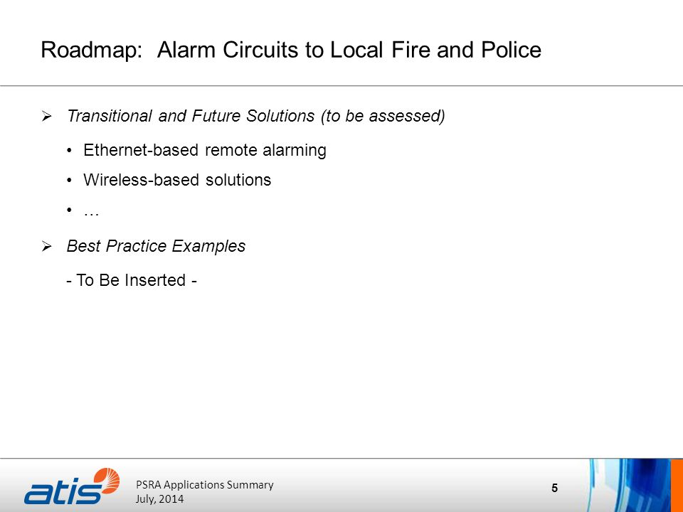 ATIS Board of Directors' Meeting October 20, 2011 PSRA Applications Summary July, 2014 Roadmap: Alarm Circuits to Local Fire and Police  Transitional and Future Solutions (to be assessed) Ethernet-based remote alarming Wireless-based solutions …  Best Practice Examples - To Be Inserted - 5