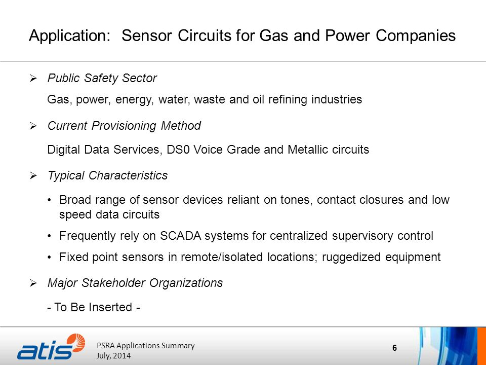 ATIS Board of Directors' Meeting October 20, 2011 PSRA Applications Summary July, 2014 Application: Sensor Circuits for Gas and Power Companies  Public Safety Sector Gas, power, energy, water, waste and oil refining industries  Current Provisioning Method Digital Data Services, DS0 Voice Grade and Metallic circuits  Typical Characteristics Broad range of sensor devices reliant on tones, contact closures and low speed data circuits Frequently rely on SCADA systems for centralized supervisory control Fixed point sensors in remote/isolated locations; ruggedized equipment  Major Stakeholder Organizations - To Be Inserted - 6
