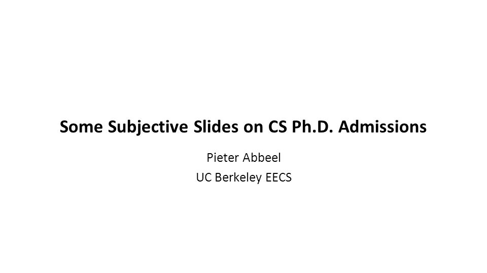 Some Subjective Slides on CS Ph.D. Admissions Pieter Abbeel UC Berkeley EECS